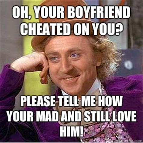 Cheating Boyfriend Meme - oh your boyfriend cheated on you please tell me how your