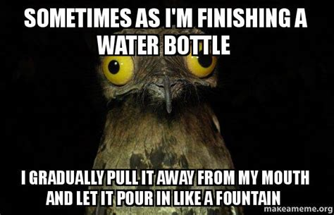 Mouth Watering Meme - sometimes as i m finishing a water bottle i gradually pull