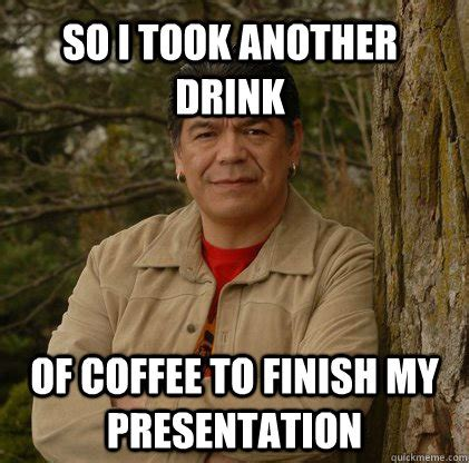 Aboriginal Meme - so i took another drink of coffee to finish my