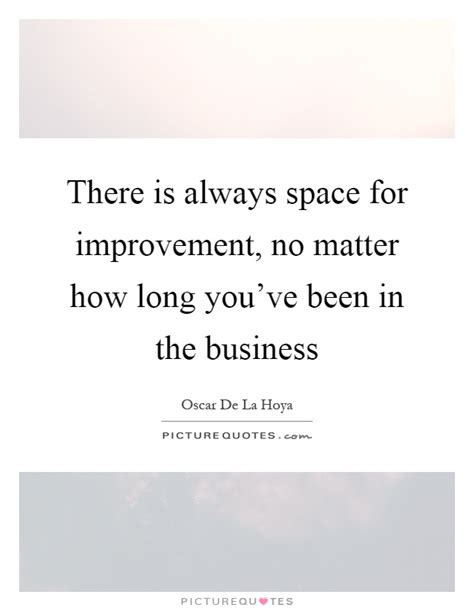 there is always space for improvement no matter how