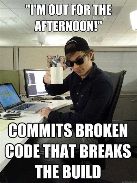 Code Meme - quot i m out for the afternoon quot commits broken code that
