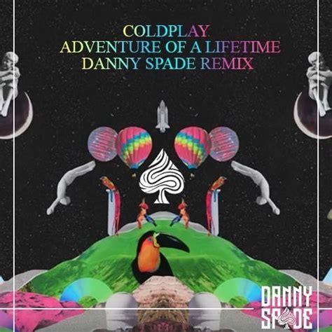 danny spade remixes coldplay s quot adventure of a lifetime quot