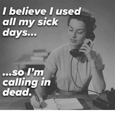 Im For The Day So by I Believe I Used All My Sick Days So I M Calling In Dead