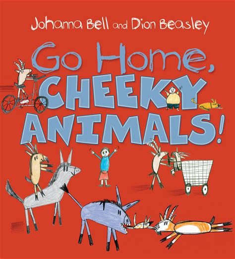 go home cheeky animals johanna bell illustrated by