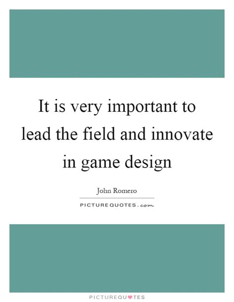game design quotes it is very important to lead the field and innovate in