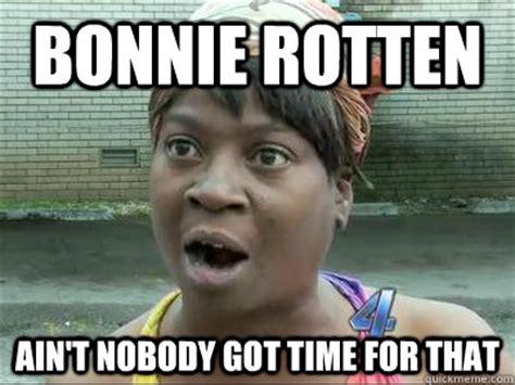 Bronchitis Meme - bonnie rotten ain t nobody got time for that no time