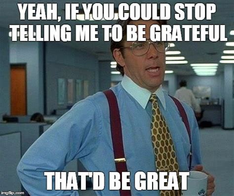 Gratitude Meme - why i don t need more gratitude elephant journal