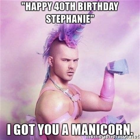 Happy 40th Birthday Meme - quot happy 40th birthday stephanie quot i got you a manicorn