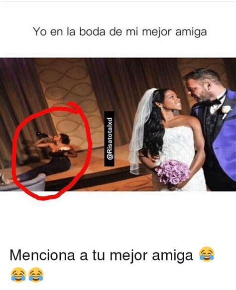 imagenes para amigas memes yo en la boda de mi mejor amiga menciona a tu mejor amiga