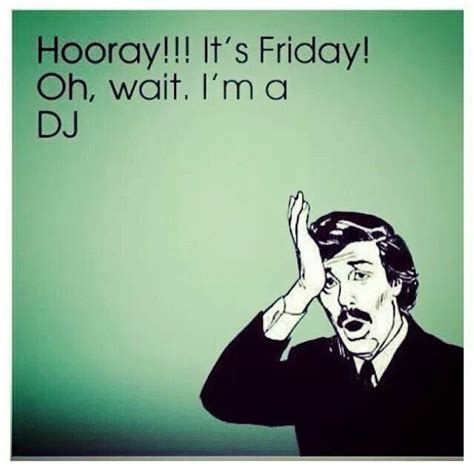 Friday Song Meme - 174 best dj humor dj memes images on pinterest dj ha