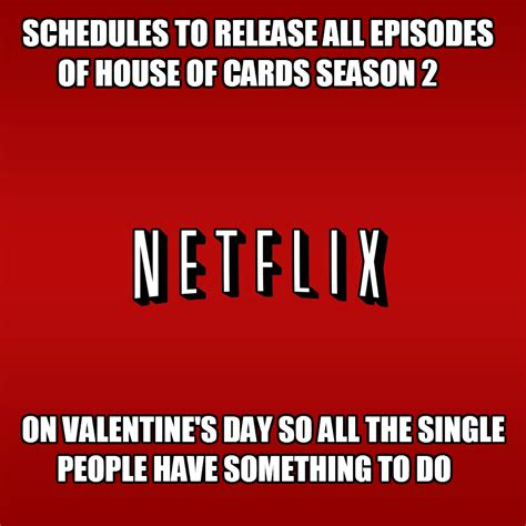 Funny Single Valentines Day Memes - ebl house of cards valentine s day and other annoying