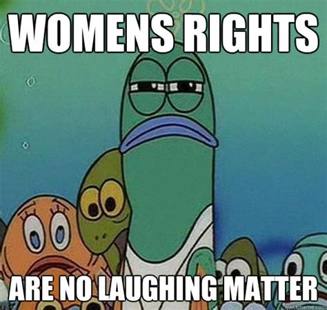 Womens Rights Memes - womens rights are no laughing matter serious fish spongebob