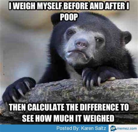 Poop Meme - weigh myself before and after i poop memes com