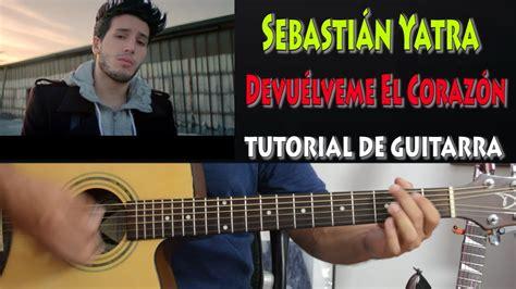 youtube tutorial de guitarra c 243 mo tocar devu 233 lveme el coraz 243 n sebasti 225 n yatra