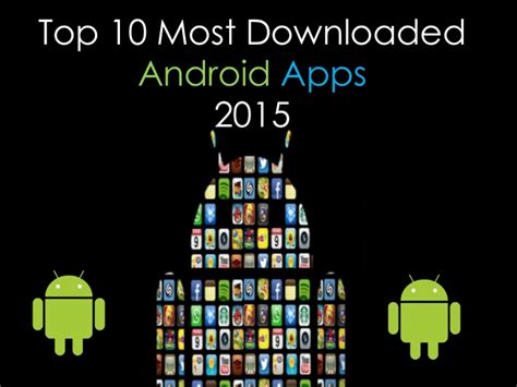 best android apps top 10 top 10 most downloaded android apps in 2015