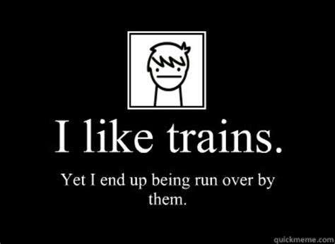 I Like Trains Meme - i like trains yet i end up being run over by them