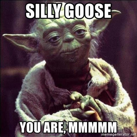 Silly Goose Meme - silly goose you are mmmmm advice yoda meme generator