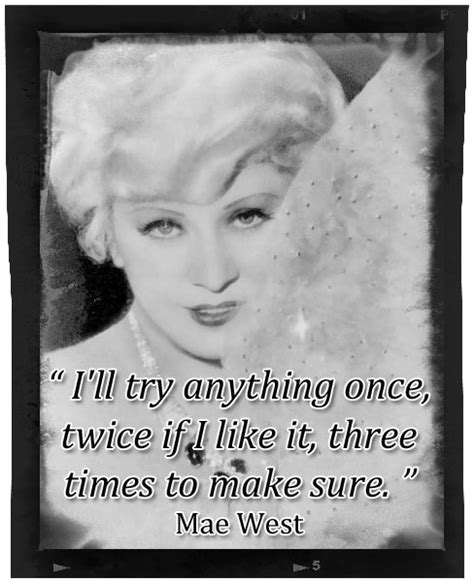 Mae West Birthday Quotes I Ll Try Anything Once Twice If I Like By Mae West Like
