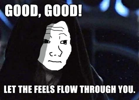 Feel Meme Origin - let the feels flow through you i know that feel bro