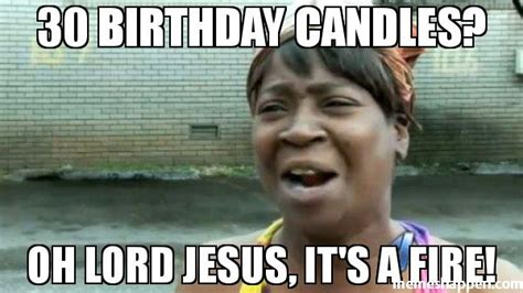 30 Birthday Meme - 30 birthday candles oh lord jesus it s a fire meme