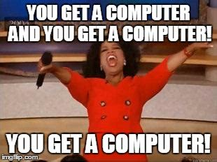New Computer Meme - oprah you get a meme imgflip