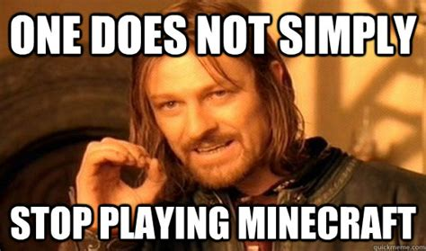 Quit Playing Meme - one does not simply stop playing minecraft one does not