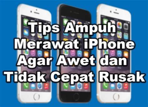 tips ampuh merawat iphone  awet  tidak cepat rusak