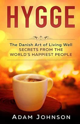 libro hygge the danish art hygge the danish art of living well secrets from the world s happiest people by adam johnson