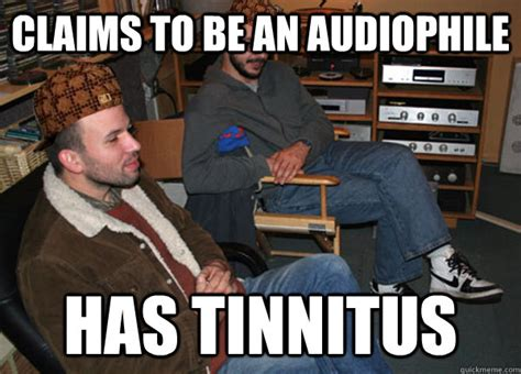 Audiophile Meme - claims to be an audiophile has tinnitus scumbag
