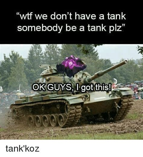Tank Meme - wtf we don t have a tank somebody be a tank plz ok guys