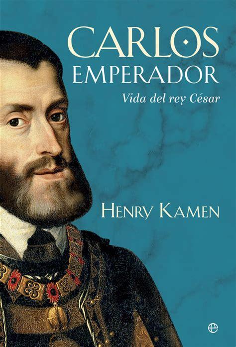 libro carlos rey emperador libro 171 carlos emperador vide del rey c 233 sar 187 de henry kamen