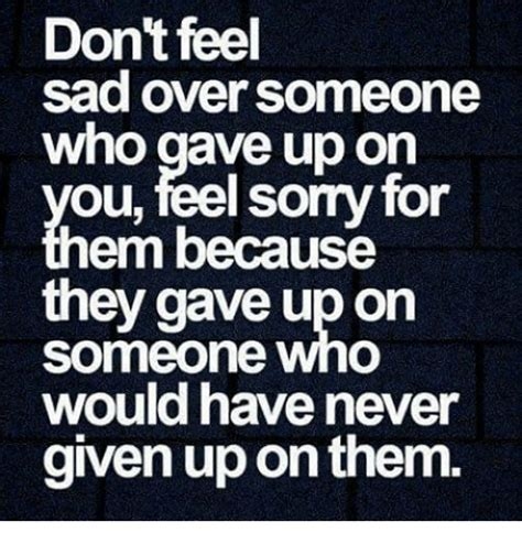 Dont Be Sad Meme - don t feel sad over someone who gave up on you feel sorry for em because they gave up on someone