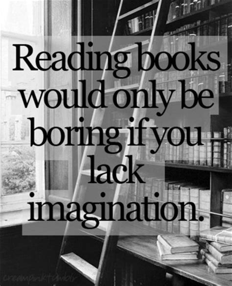 if only for one books reading books would only be boring if you lack imagination
