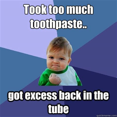 Tube Meme - took too much toothpaste got excess back in the tube
