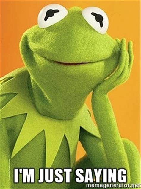 Just Saying Meme - i m just saying kermit the frog meme generator