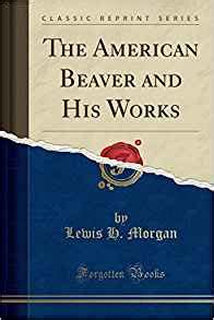 in beaver world classic reprint books the american beaver and his works classic reprint lewis