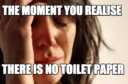 No Toilet Paper Meme - meme creator the moment you realise there is no toilet