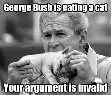 Meme Your Argument Is Invalid - george bush is eating a cat your argument is invalid