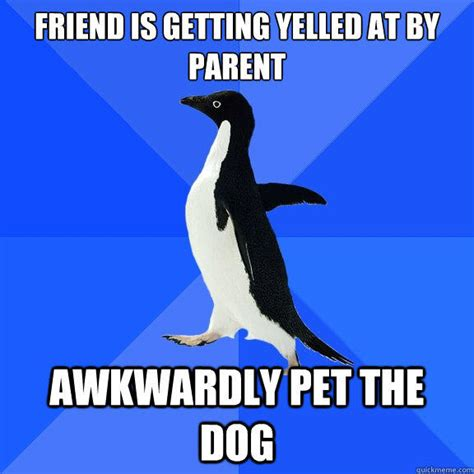 Socially Awkward Penguin Meme - friend is getting yelled at by parent awkwardly pet the