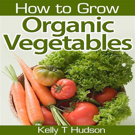 Amazon Com How To Grow Organic Vegetables Your Guide To How To Grow Vegetables In Your Garden
