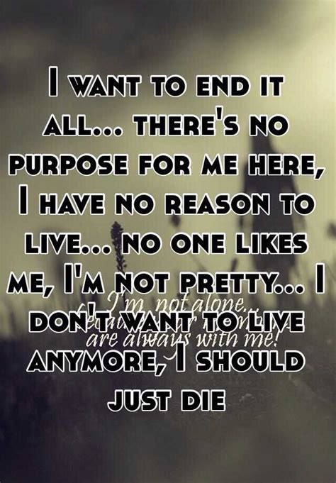 i want to end it all there s no purpose for me here i no reason to live no one likes me