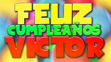 imagenes que digan victor feliz cumplea 241 os victor gt canciones del ayer