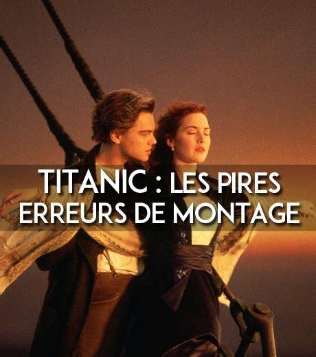 film titanic vrai histoire titanic les 15 erreurs de montage que vous n avez jamais