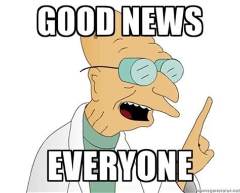 Good News Meme - good news everyone