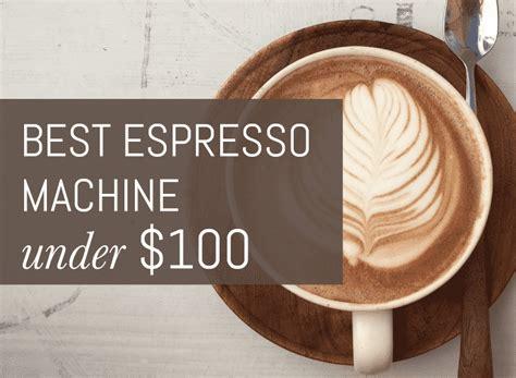 best espresso machine 2014 best espresso machine under 100 the ultimate guide for 2018
