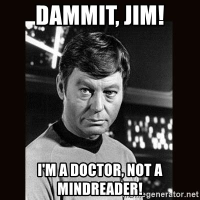 Dammit Jim Meme - dammit jim i m a doctor not a mindreader leonard