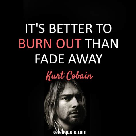 better burn out than fade away it s better to burn out than fade away by kurt cobain