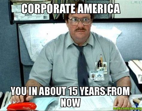 Corporate America Meme - corporate america you in about 15 years from now milton