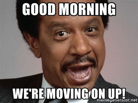 Memes About Moving On - good morning we re moving on up george jefferson badass meme generator