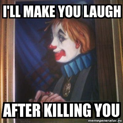 Memes That Will Make You Laugh - meme personalizado i ll make you laugh after killing you